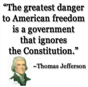 The greatest danger to American freedom is a government that ignores the Constitution